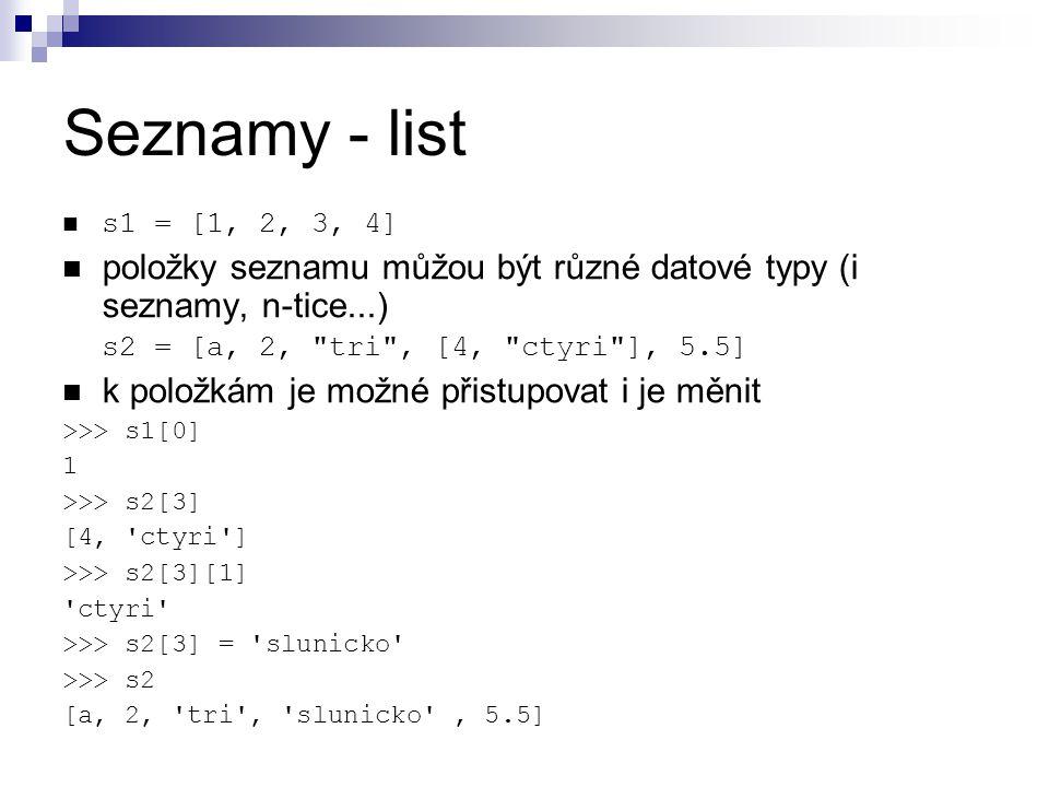 Seznamy - list s1 = [1, 2, 3, 4] položky seznamu můžou být různé datové typy (i seznamy, n-tice...)